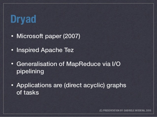 (C) PRESENTATION BY GABRIELE MODENA, 2015 Dryad • Microsoft paper (2007) • Inspired Apache Tez • Generalisation of MapRedu...