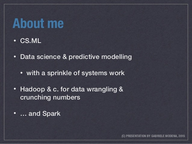 (C) PRESENTATION BY GABRIELE MODENA, 2015 About me • CS.ML • Data science & predictive modelling • with a sprinkle of syst...