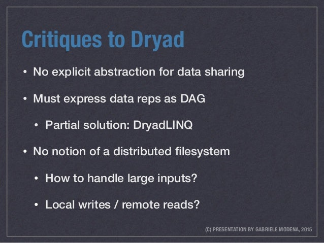 (C) PRESENTATION BY GABRIELE MODENA, 2015 Critiques to Dryad • No explicit abstraction for data sharing • Must express dat...