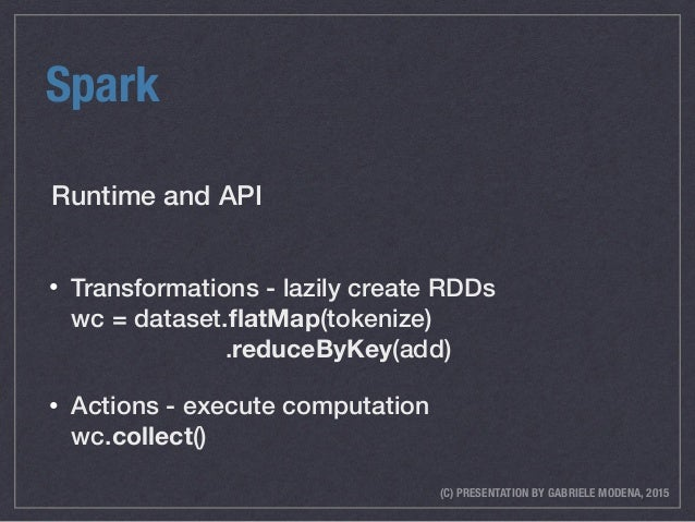 (C) PRESENTATION BY GABRIELE MODENA, 2015 Spark • Transformations - lazily create RDDs wc = dataset.flatMap(tokenize) .re...