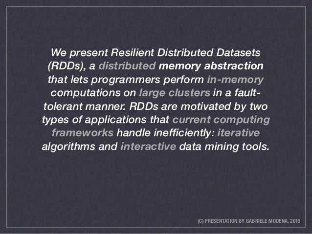 (C) PRESENTATION BY GABRIELE MODENA, 2015 We present Resilient Distributed Datasets (RDDs), a distributed memory abstracti...