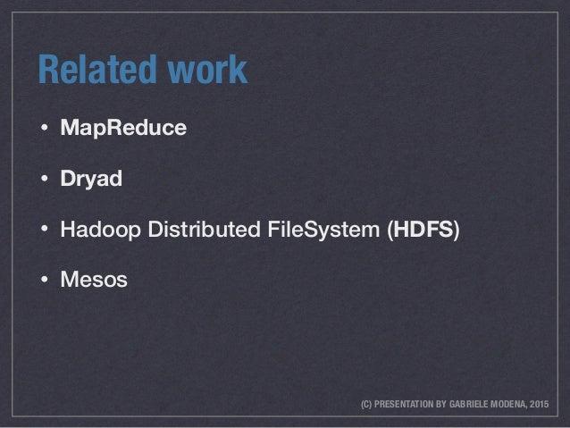 (C) PRESENTATION BY GABRIELE MODENA, 2015 Related work • MapReduce • Dryad • Hadoop Distributed FileSystem (HDFS) • Mesos