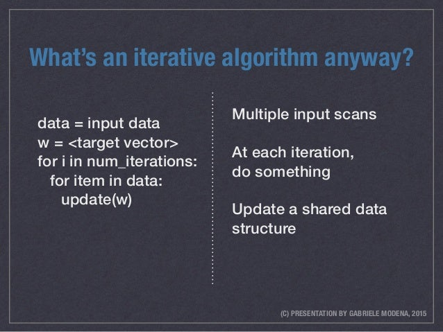 (C) PRESENTATION BY GABRIELE MODENA, 2015 What's an iterative algorithm anyway? data = input data w = <target vector> for ...