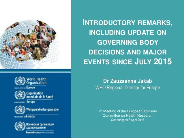 INTRODUCTORY REMARKS, INCLUDING UPDATE ON GOVERNING BODY DECISIONS AND MAJOR EVENTS SINCE JULY 2015 Dr Zsuzsanna Jakab WHO...
