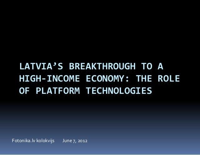 LATVIA'S BREAKTHROUGH TO A   HIGH-INCOME ECONOMY: THE ROLE   OF PLATFORM TECHNOLOGIESFotonika.lv kolokvijs   June 7, 2012