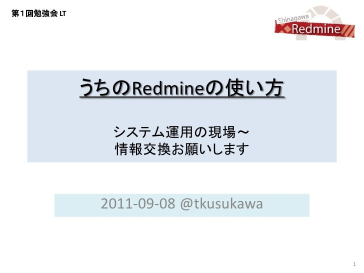 第1回勉強会 LT            うちのRedmineの使い方              システム運用の現場~              情報交換お願いします             2011-09-08 @tkusukawa     ...