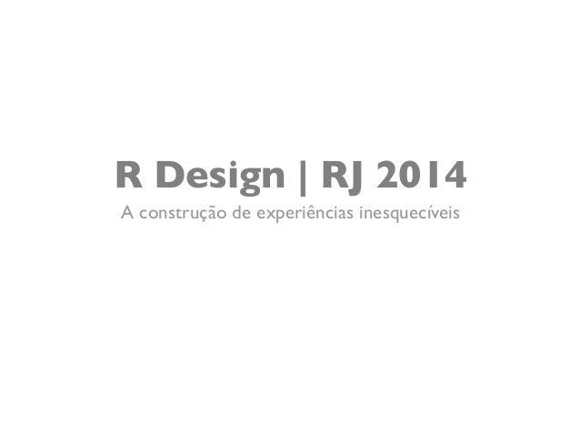 R Design | RJ 2014  A construção de experiências inesquecíveis