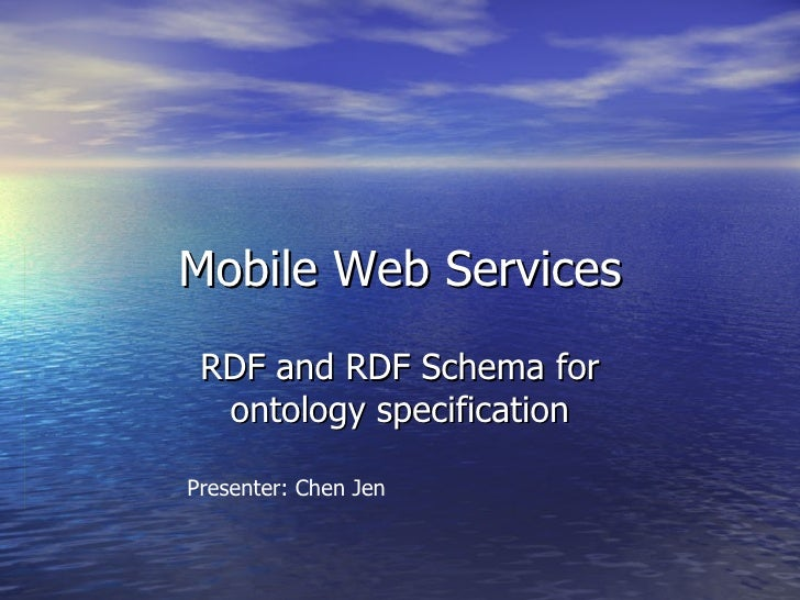 Mobile Web Services RDF and RDF Schema for ontology specification Presenter: Chen Jen