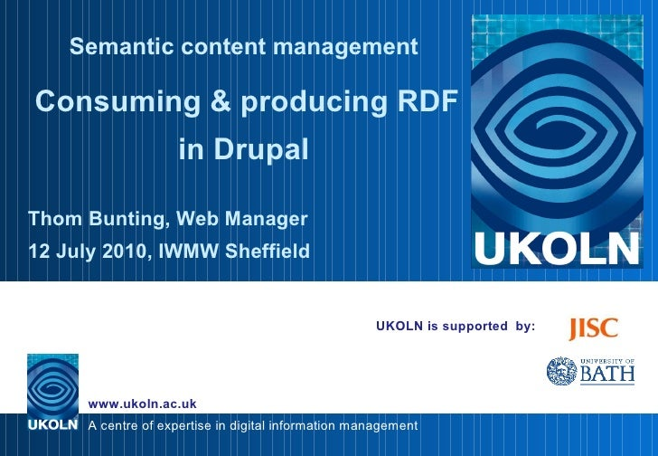UKOLN is supported  by: Semantic content management   Consuming & producing RDF in Drupal Thom Bunting, Web Manager 12 Jul...