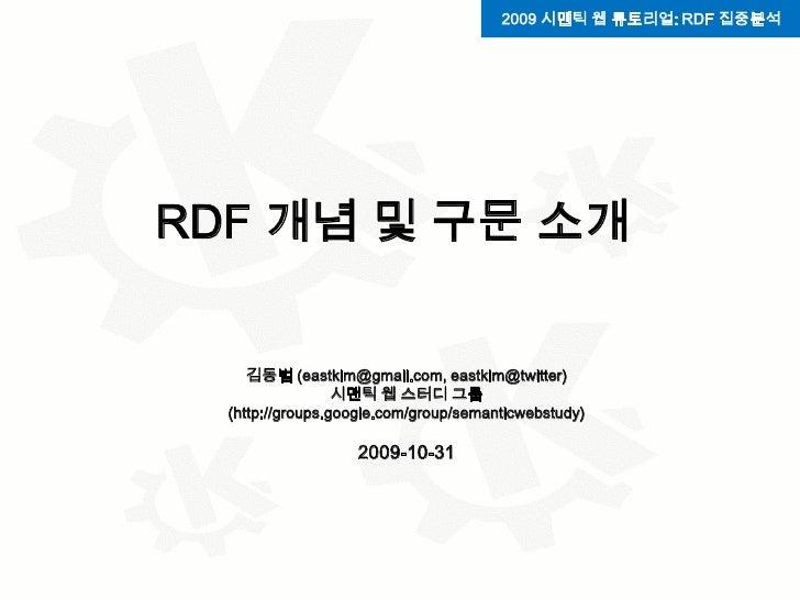 2009 시맨틱 웹 튜토리얼: RDF 집중분석<br />RDF 개념 및 구문 소개<br />김동범 (eastkim@gmail.com, eastkim@twitter)시맨틱 웹 스터디 그룹(http://groups.goog...
