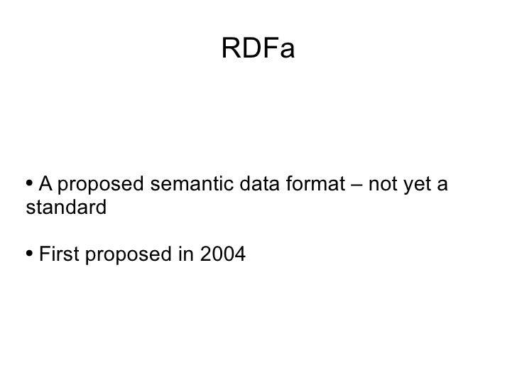 RDFa <ul><li>A proposed semantic data format – not yet a standard </li></ul><ul><li>First proposed in 2004 </li></ul>
