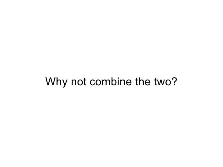 Why not combine the two?