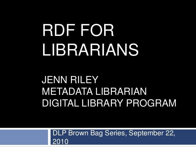 RDF FOR LIBRARIANS JENN RILEY METADATA LIBRARIAN DIGITAL LIBRARY PROGRAM DLP Brown Bag Series, September 22, 2010