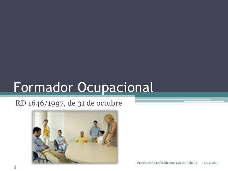 Formador Ocupacional<br />RD 1646/1997, de 31 de octubre<br />31/05/2010<br />1<br />Presentación realizada por: Miguel Re...