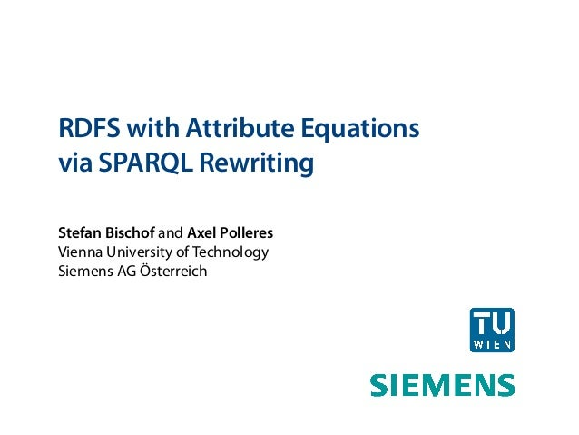 RDFS with Attribute Equationsvia SPARQL RewritingStefan Bischof and Axel PolleresVienna University of TechnologySiemens AG...
