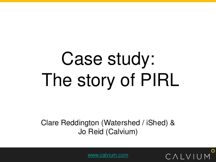 Case study: The story of PIRL<br />Clare Reddington (Watershed / iShed) &<br />Jo Reid (Calvium)<br />