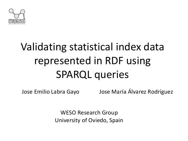 Validating statistical index data represented in RDF using SPARQL queries WESO Research Group University of Oviedo, Spain ...