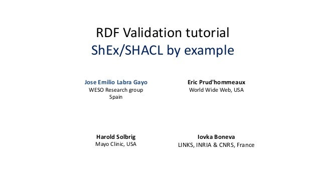 RDF Validation tutorial ShEx/SHACL by example Eric Prud'hommeaux World Wide Web, USA Harold Solbrig Mayo Clinic, USA Jose ...