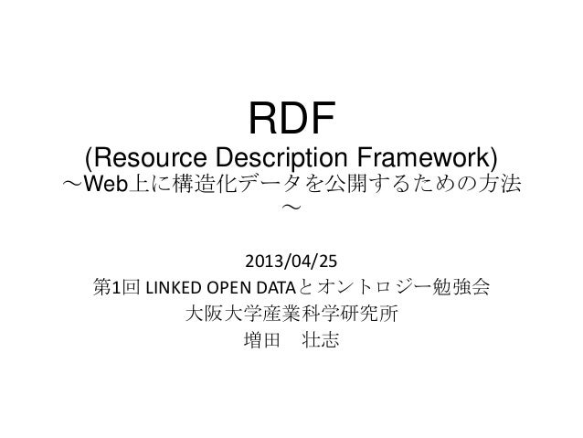 RDF(Resource Description Framework)~Web上に構造化データを公開するための方法~2013/04/25第1回 LINKED OPEN DATAとオントロジー勉強会大阪大学産業科学研究所増田 壮志