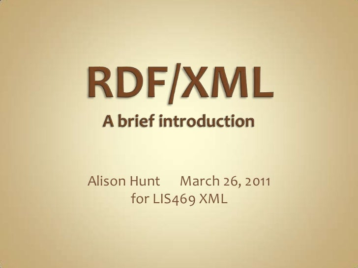 RDF/XMLA brief introduction<br />Alison Hunt      March 26, 2011<br />for LIS469 XML<br />