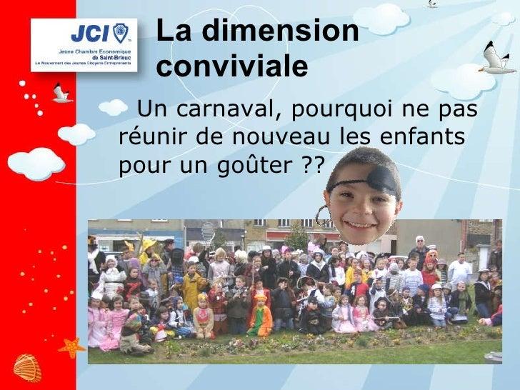 La dimension conviviale <ul><li>Un carnaval, pourquoi ne pas réunir de nouveau les enfants pour un goûter ?? </li></ul>