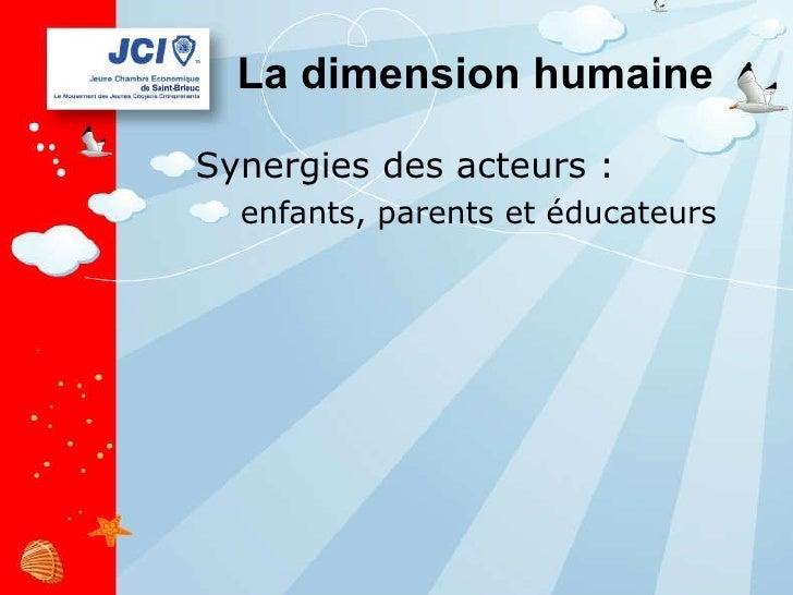 La dimension humaine <ul><li>Synergies des acteurs : </li></ul><ul><ul><li>enfants, parents et éducateurs </li></ul></ul>