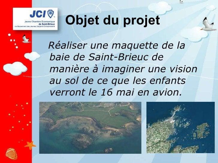 Objet du projet <ul><li>Réaliser une maquette de la baie de Saint-Brieuc de manière à imaginer une vision au sol de ce que...