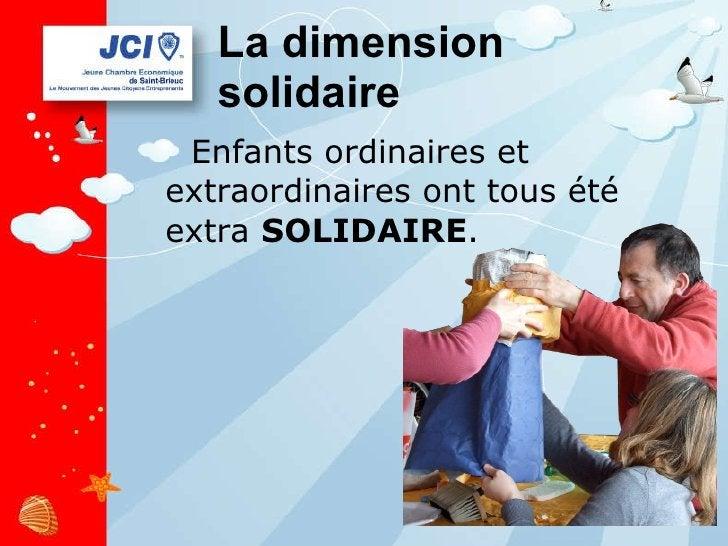 La dimension solidaire <ul><li>Enfants ordinaires et extraordinaires ont tous été extra  SOLIDAIRE . </li></ul>