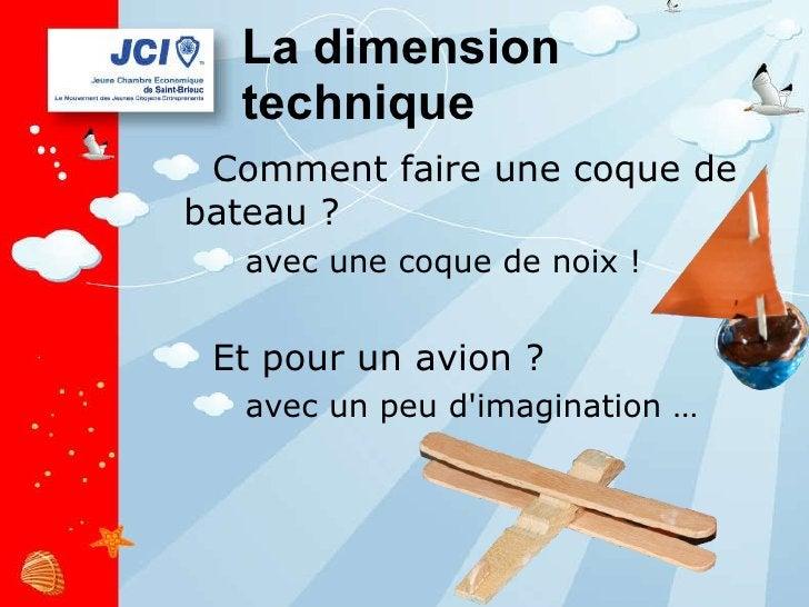 La dimension technique <ul><li>Comment faire une coque de bateau ? </li></ul><ul><ul><li>avec une coque de noix ! </li></u...