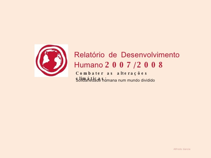 Alfredo Garcia Relatório de Desenvolvimento Humano  2007/2008  Combater as alterações climáticas:  Solidariedade humana nu...