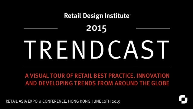 TRENDCAST RETAIL ASIA EXPO & CONFERENCE, HONG KONG, JUNE 10TH 2015 A VISUAL TOUR OF RETAIL BEST PRACTICE, INNOVATION AND D...