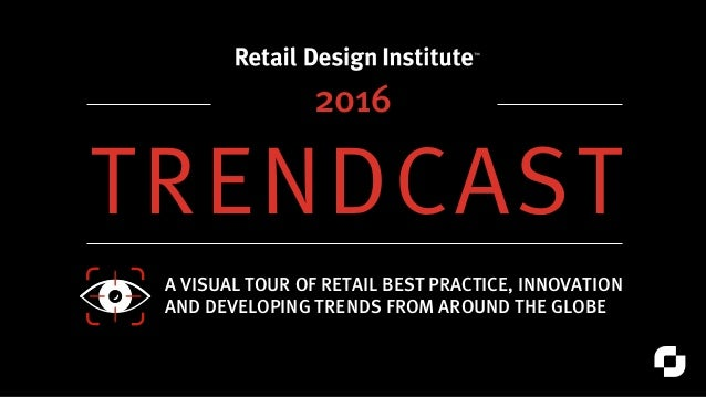 TRENDCAST A VISUAL TOUR OF RETAIL BEST PRACTICE, INNOVATION AND DEVELOPING TRENDS FROM AROUND THE GLOBE 2016