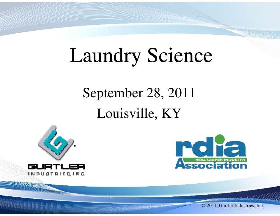 Laundry Science September 28, 2011   Louisville, KY                      © 2011, Gurtler Industries, Inc.