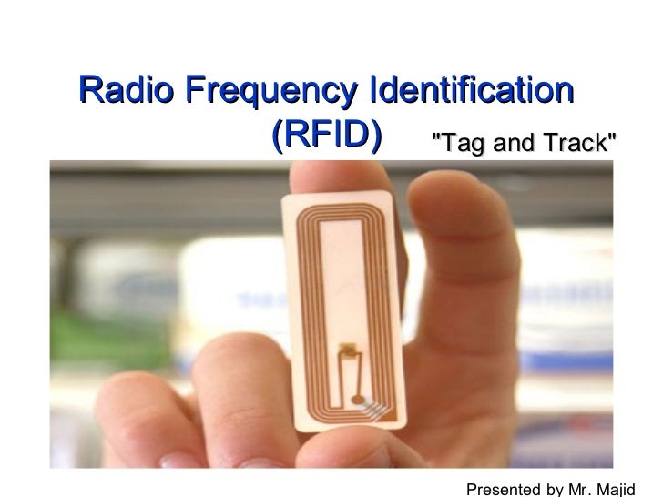 "Radio Frequency Identification           (RFID) ""Tag and Track""                       Presented by Mr. Majid"