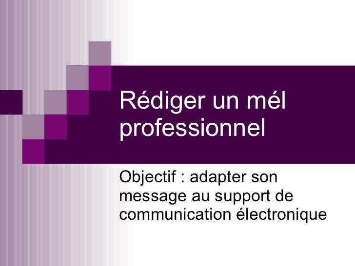 Rédiger un mél professionnel Objectif : adapter son message au support de communication électronique