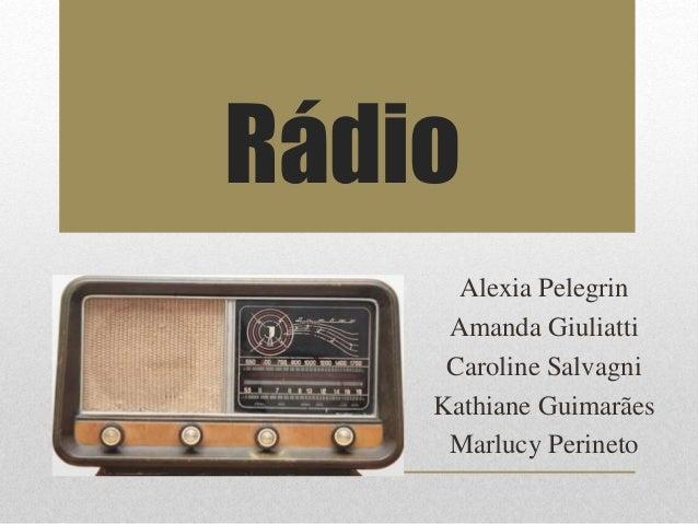 Rádio  Alexia Pelegrin  Amanda Giuliatti  Caroline Salvagni  Kathiane Guimarães  Marlucy Perineto