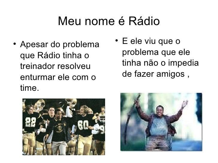 Meu nome é Rádio <ul><li>Apesar do problema que Rádio tinha o treinador resolveu enturmar ele com o time. </li></ul><ul><l...