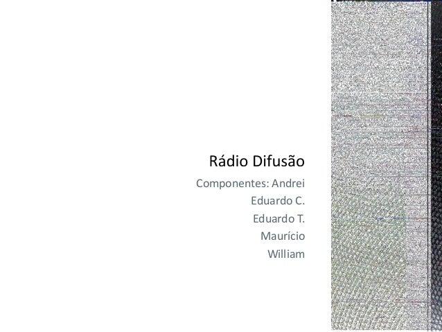 Componentes: Andrei  Eduardo C.  Eduardo T.  Maurício  William