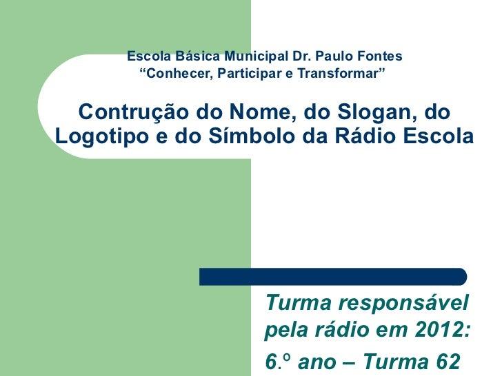 """Escola Básica Municipal Dr. Paulo Fontes       """"Conhecer, Participar e Transformar""""  Contrução do Nome, do Slogan, doLogot..."""