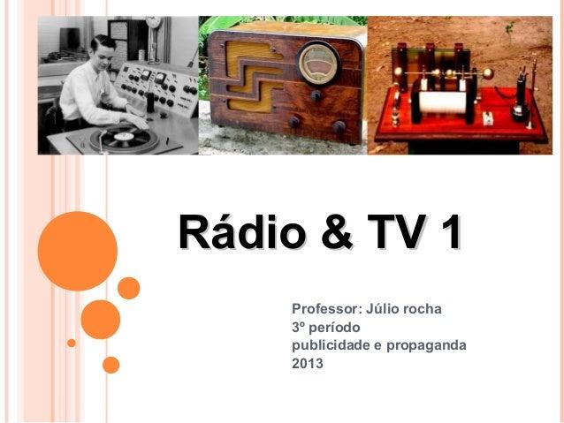 Rádio & TV 1    Professor: Júlio rocha    3º período    publicidade e propaganda    2013