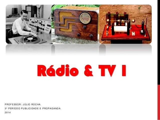 Rádio & TV 1 PROFESSOR: JÚLIO ROCHA 3º PERÍODO PUBLICIDADE E PROPAGANDA 2014