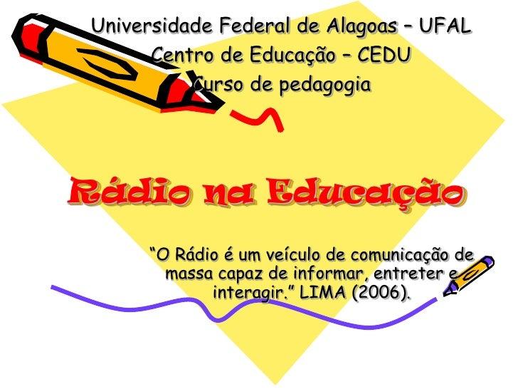 """Universidade Federal de Alagoas – UFAL      Centro de Educação – CEDU          Curso de pedagogiaRádio na Educação     """"O ..."""