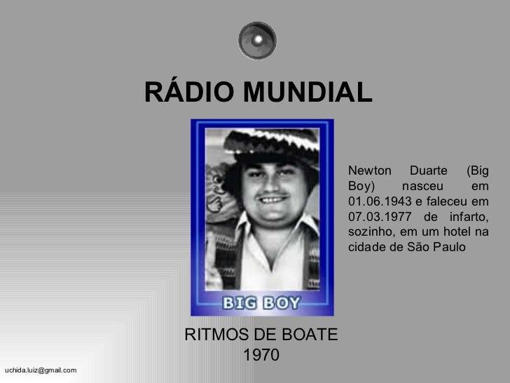 RÁDIO MUNDIAL Newton Duarte (Big Boy) nasceu em 01.06.1943 e faleceu em 07.03.1977 de infarto, sozinho, em um hotel na cid...