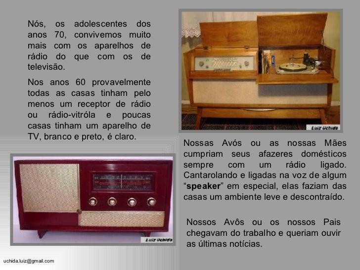 Nós, os adolescentes dos anos 70, convivemos muito mais com os aparelhos de rádio do que com os de televisão. Nossas Avós ...