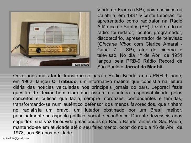 Onze anos mais tarde transferiu-se para a Rádio Bandeirantes PRH-9, onde, em 1962, lançou  O Trabuco , um informativo mati...