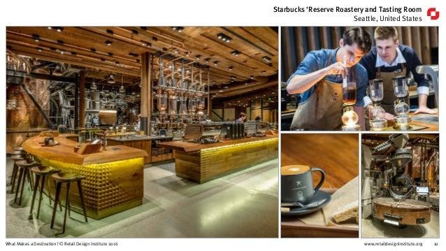 www.retaildesigninstitute.org 10What Makes a Destination? © Retail Design Institute 2016 Starbucks 'Reserve Roastery and T...