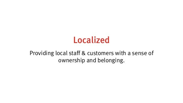 Localized Providing local staff & customers with a sense of ownership and belonging.