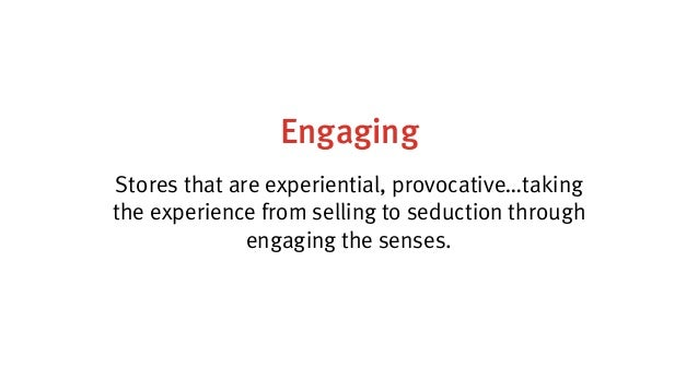 Engaging Stores that are experiential, provocative…taking the experience from selling to seduction through engaging the se...