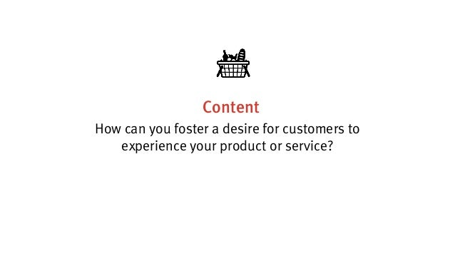 Content How can you foster a desire for customers to experience your product or service?