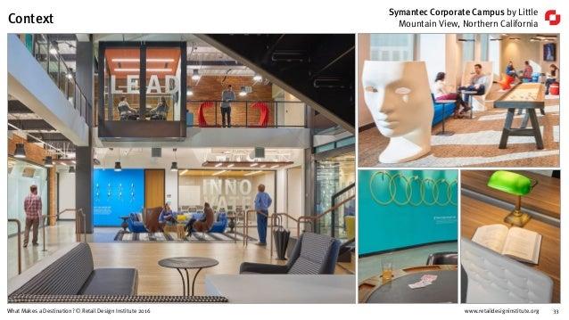 www.retaildesigninstitute.org 33What Makes a Destination? © Retail Design Institute 2016 Symantec Corporate Campus by Litt...